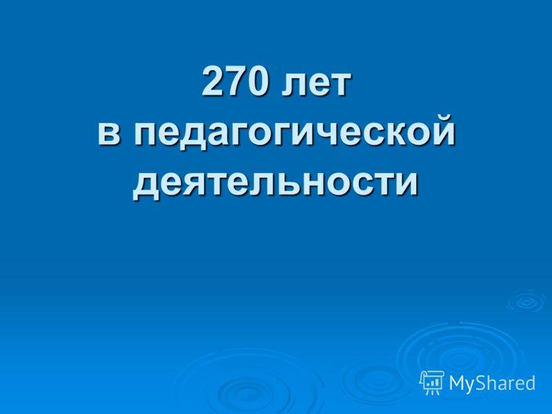 270 лет в педагогической деятельности