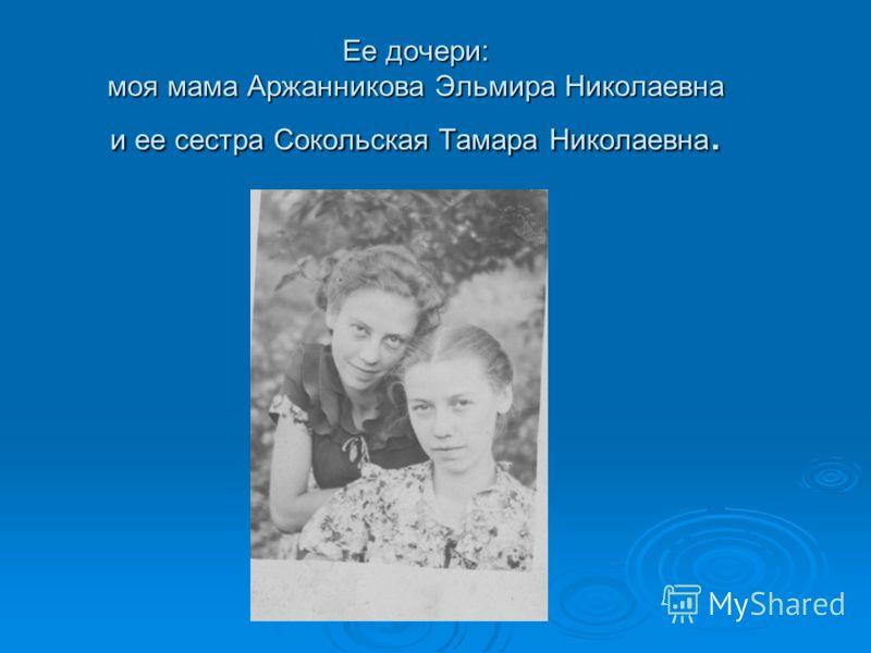 Ее дочери: моя мама Аржанникова Эльмира Николаевна и ее сестра Сокольская Тамара Николаевна.