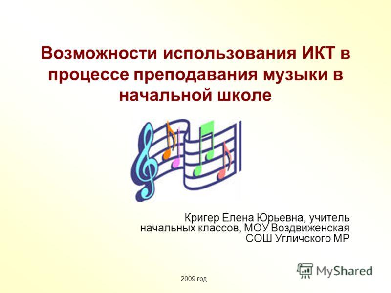 Возможности использования ИКТ в процессе преподавания музыки в начальной школе Кригер Елена Юрьевна, учитель начальных классов, МОУ Воздвиженская СОШ Угличского МР 2009 год
