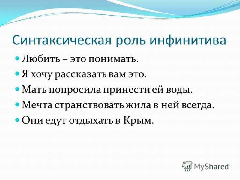 Синтаксическая роль инфинитива Любить – это понимать. Я хочу рассказать вам это. Мать попросила принести ей воды. Мечта странствовать жила в ней всегда. Они едут отдыхать в Крым.