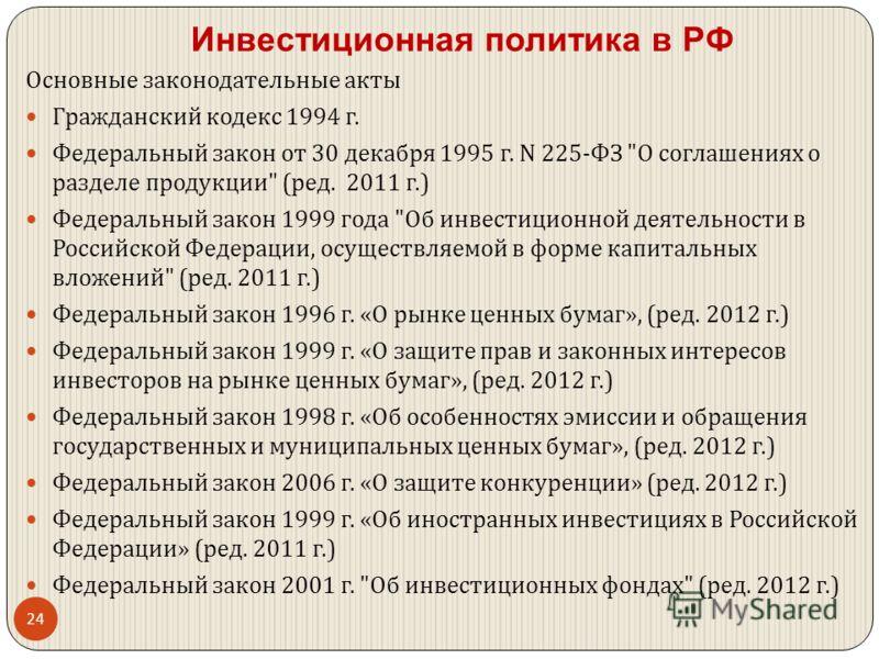 Инвестиционная политика в РФ Основные законодательные акты Гражданский кодекс 1994 г. Федеральный закон от 30 декабря 1995 г. N 225- ФЗ