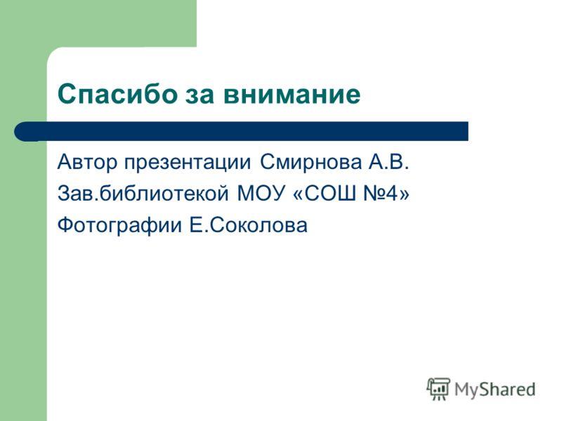 Спасибо за внимание Автор презентации Смирнова А.В. Зав.библиотекой МОУ «СОШ 4» Фотографии Е.Соколова
