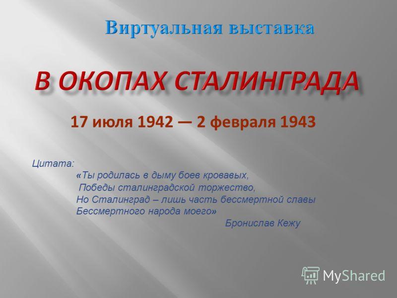 17 июля 1942 2 февраля 1943 Цитата: « Ты родилась в дыму боев кровавых, Победы сталинградской торжество, Но Сталинград – лишь часть бессмертной славы Бессмертного народа моего » Бронислав Кежу