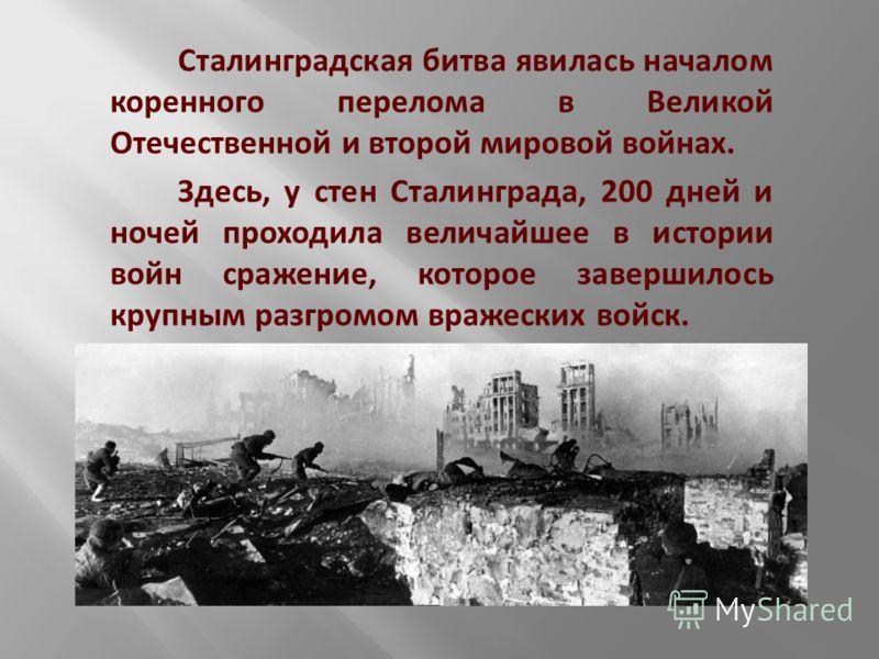 Сталинградская битва явилась началом коренного перелома в Великой Отечественной и второй мировой войнах. Здесь, у стен Сталинграда, 200 дней и ночей проходила величайшее в истории войн сражение, которое завершилось крупным разгромом вражеских войск.