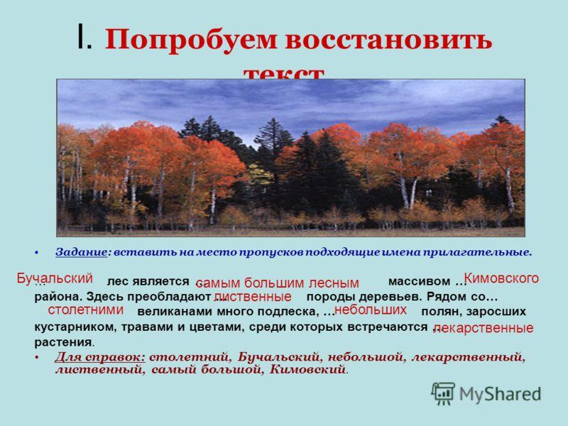 I. Попробуем восстановить текст Задание: вставить на место пропусков подходящие имена прилагательные. … лес является … массивом … района. Здесь преобладают … породы деревьев. Рядом со… великанами много подлеска, … полян, заросших кустарником, травами