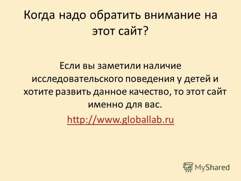 Когда надо обратить внимание на этот сайт? Если вы заметили наличие исследовательского поведения у детей и хотите развить данное качество, то этот сайт именно для вас. http://www.globallab.ru