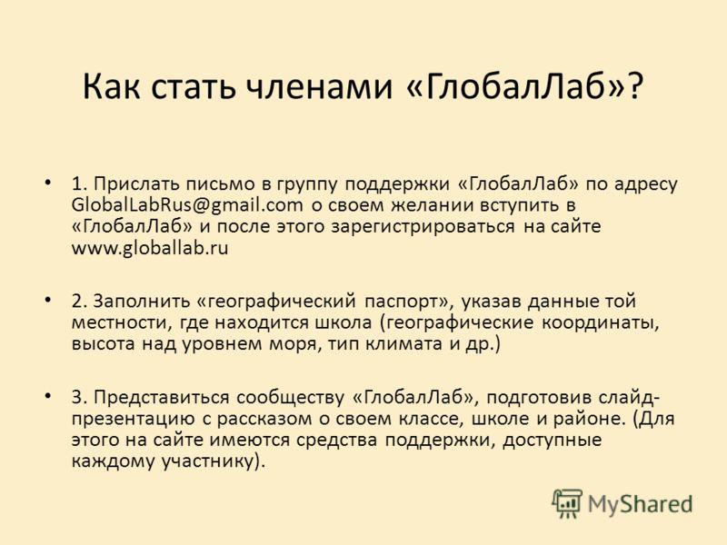 Как стать членами «ГлобалЛаб»? 1. Прислать письмо в группу поддержки «ГлобалЛаб» по адресу GlobalLabRus@gmail.com о своем желании вступить в «ГлобалЛаб» и после этого зарегистрироваться на сайте www.globallab.ru 2. Заполнить «географический паспорт»,