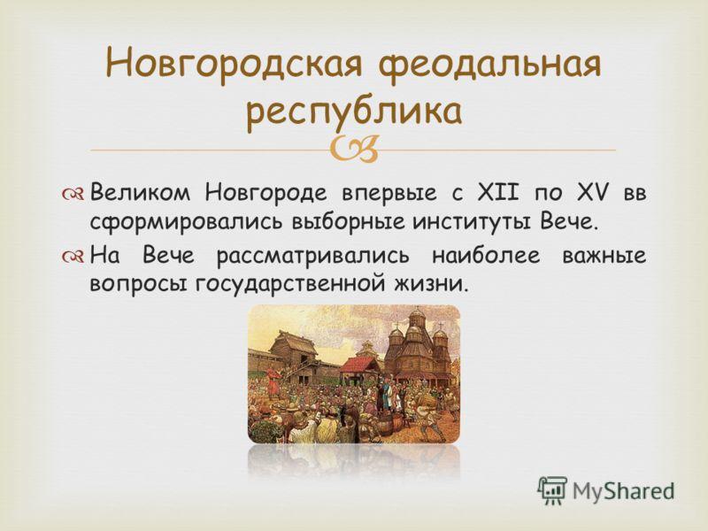 Великом Новгороде впервые с XII по XV вв сформировались выборные институты Вече. На Вече рассматривались наиболее важные вопросы государственной жизни. Новгородская феодальная республика