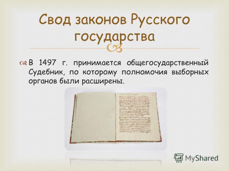 В 1497 г. принимается общегосударственный Судебник, по которому полномочия выборных органов были расширены. Свод законов Русского государства