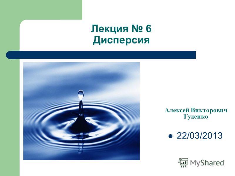 Лекция 6 Дисперсия Алексей Викторович Гуденко 22/03/2013