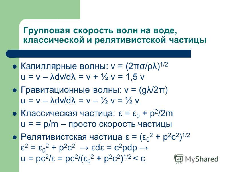 Групповая скорость волн на воде, классической и релятивистской частицы Капиллярные волны: v = (2πσ/ρλ) 1/2 u = v – λdv/dλ = v + ½ v = 1,5 v Гравитационные волны: v = (gλ/2π) u = v – λdv/dλ = v – ½ v = ½ v Классическая частица: ε = ε 0 + p 2 /2m u = =