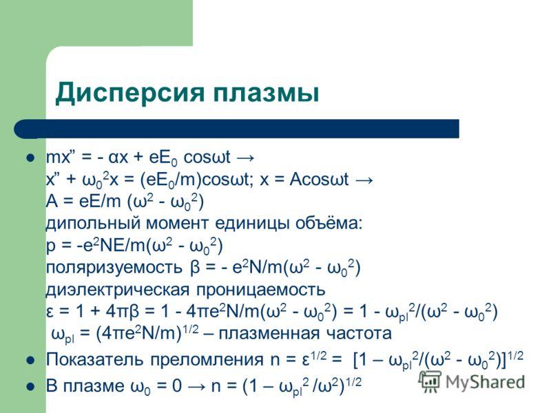 Дисперсия плазмы mx = - αx + eE 0 cosωt x + ω 0 2 x = (eE 0 /m)cosωt; x = Acosωt A = eE/m (ω 2 - ω 0 2 ) дипольный момент единицы объёма: p = -e 2 NE/m(ω 2 - ω 0 2 ) поляризуемость β = - e 2 N/m(ω 2 - ω 0 2 ) диэлектрическая проницаемость ε = 1 + 4πβ