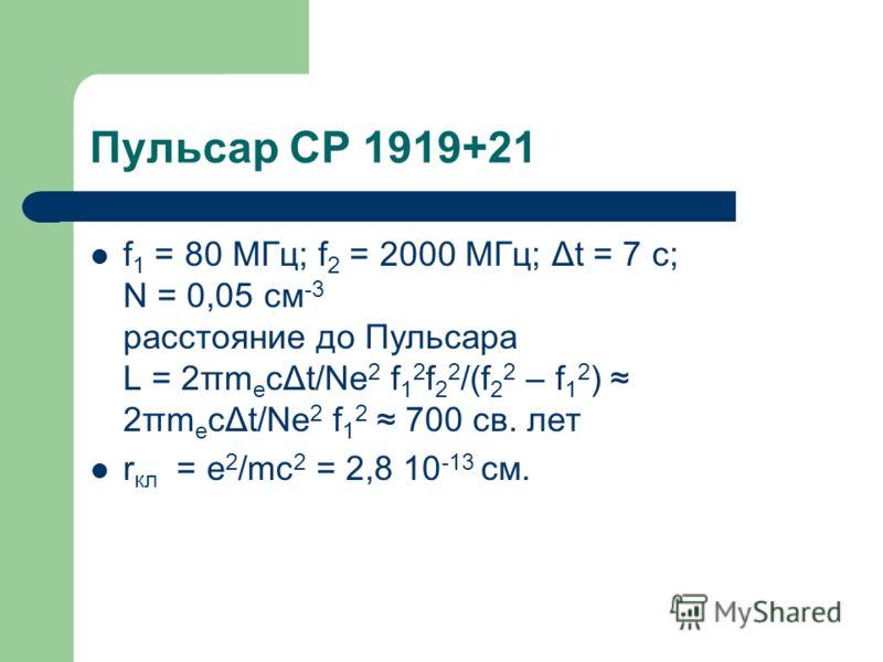Пульсар CP 1919+21 f 1 = 80 МГц; f 2 = 2000 МГц; Δt = 7 c; N = 0,05 см -3 расстояние до Пульсара L = 2πm e cΔt/Ne 2 f 1 2 f 2 2 /(f 2 2 – f 1 2 ) 2πm e cΔt/Ne 2 f 1 2 700 св. лет r кл = e 2 /mc 2 = 2,8 10 -13 см.