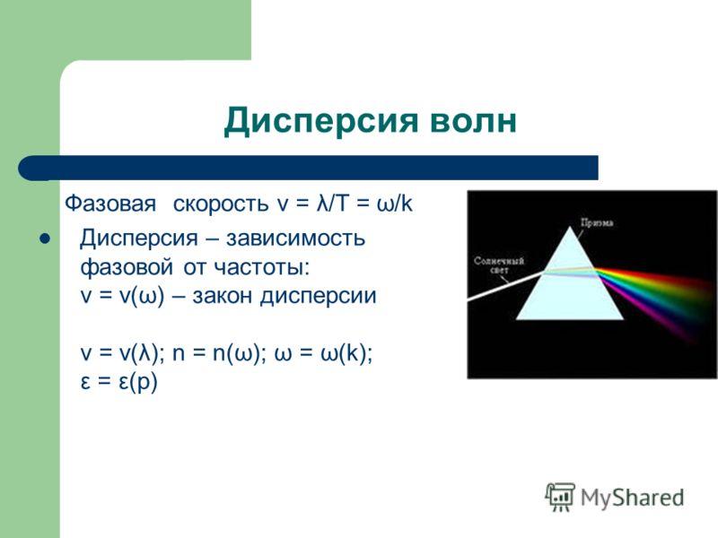 Дисперсия волн Фазовая скорость v = λ/T = ω/k Дисперсия – зависимость фазовой от частоты: v = v(ω) – закон дисперсии v = v(λ); n = n(ω); ω = ω(k); ε = ε(p)