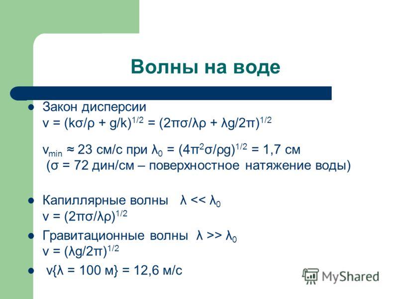 Волны на воде Закон дисперсии v = (kσ/ρ + g/k) 1/2 = (2πσ/λρ + λg/2π) 1/2 v min 23 см/с при λ 0 = (4π 2 σ/ρg) 1/2 = 1,7 см (σ = 72 дин/см – поверхностное натяжение воды) Капиллярные волны λ > λ 0 v = (λg/2π) 1/2 v{λ = 100 м} = 12,6 м/с