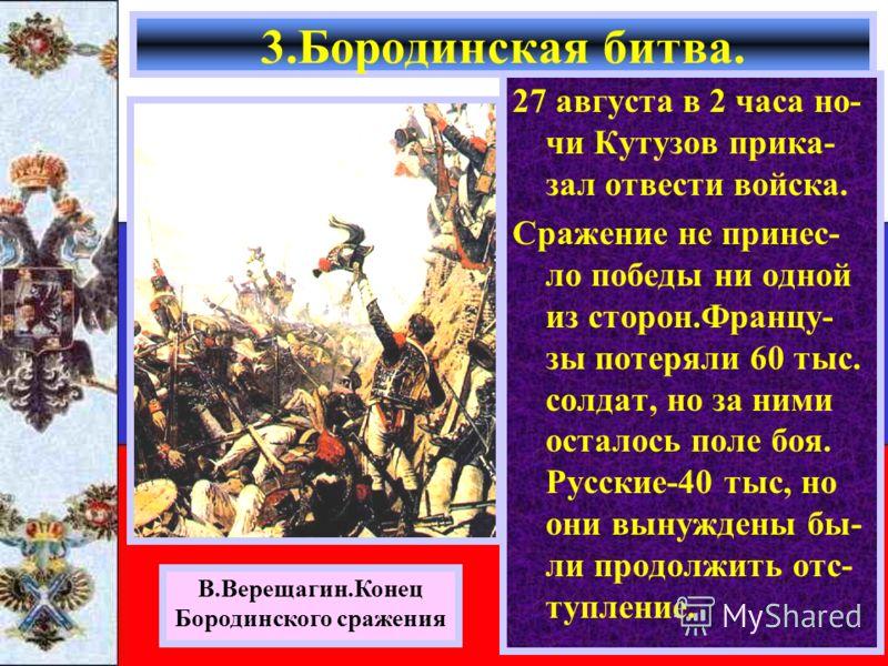 27 августа в 2 часа но- чи Кутузов прика- зал отвести войска. Сражение не принес- ло победы ни одной из сторон.Францу- зы потеряли 60 тыс. солдат, но за ними осталось поле боя. Русские-40 тыс, но они вынуждены бы- ли продолжить отс- тупление. 3.Бород
