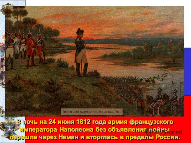 В ночь на 24 июня 1812 года армия французского императораНаполеона без объявления войны перешла через Неман и вторглась в пределы России. В ночь на 24 июня 1812 года армия французского императора Наполеона без объявления войны перешла через Неман и в