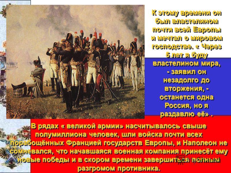 В рядах « великой армии» насчитывалось свыше полумиллиона человек, шли войска почти всех порабощённых Францией государств Европы, и Наполеон не сомневался, что начавшаяся военная компания принесёт ему новые победы и в скором времени завершиться полны