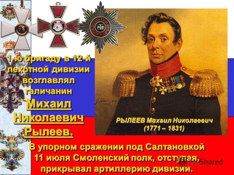 1-ю бригаду в 12-й пехотной дивизии возглавлял галичанин Михаил Николаевич Рылеев. В упорном сражении под Салтановкой 11 июля Смоленский полк, отступая, прикрывал артиллерию дивизии. В упорном сражении под Салтановкой 11 июля Смоленский полк, отступа