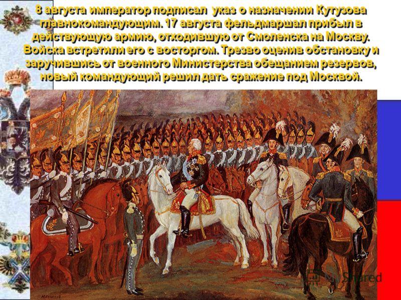 8 августа император подписал указ о назначении Кутузова главнокомандующим. 17 августа фельдмаршал прибыл в действующую армию, отходившую от Смоленска на Москву. Войска встретили его с восторгом. Трезво оценив обстановку и заручившись от военного Мини