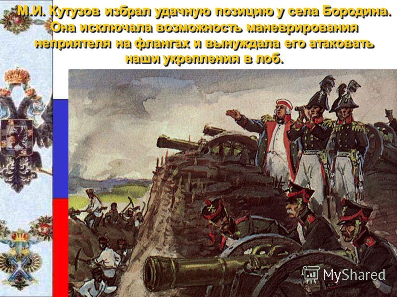 М.И. Кутузов избрал удачную позицию у села Бородина. Она исключала возможность маневрирования неприятеля на флангах и вынуждала его атаковать наши укрепления в лоб.