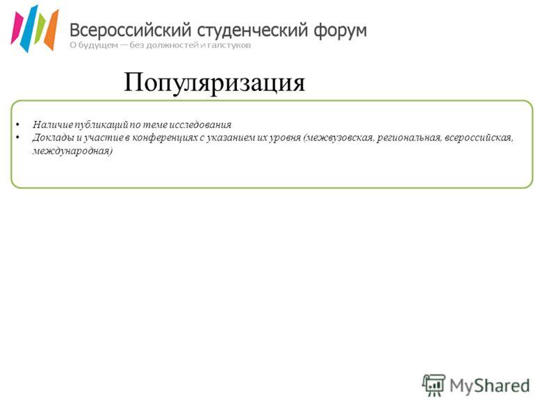 Популяризация Наличие публикаций по теме исследования Доклады и участие в конференциях с указанием их уровня (межвузовская, региональная, всероссийская, международная)