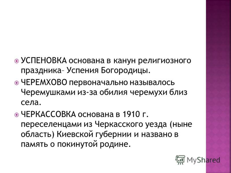 УСПЕНОВКА основана в канун религиозного праздника– Успения Богородицы. ЧЕРЕМХОВО первоначально называлось Черемушками из-за обилия черемухи близ села. ЧЕРКАССОВКА основана в 1910 г. переселенцами из Черкасского уезда (ныне область) Киевской губернии