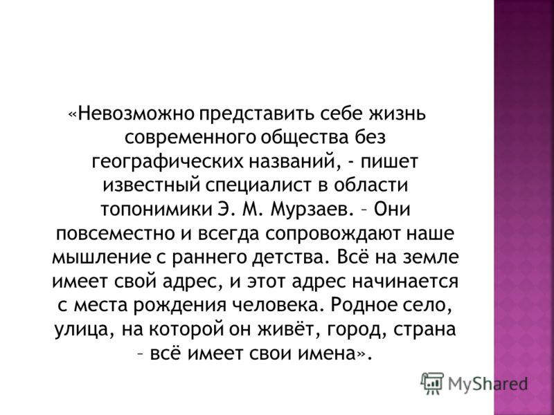 «Невозможно представить себе жизнь современного общества без географических названий, - пишет известный специалист в области топонимики Э. М. Мурзаев. – Они повсеместно и всегда сопровождают наше мышление с раннего детства. Всё на земле имеет свой ад