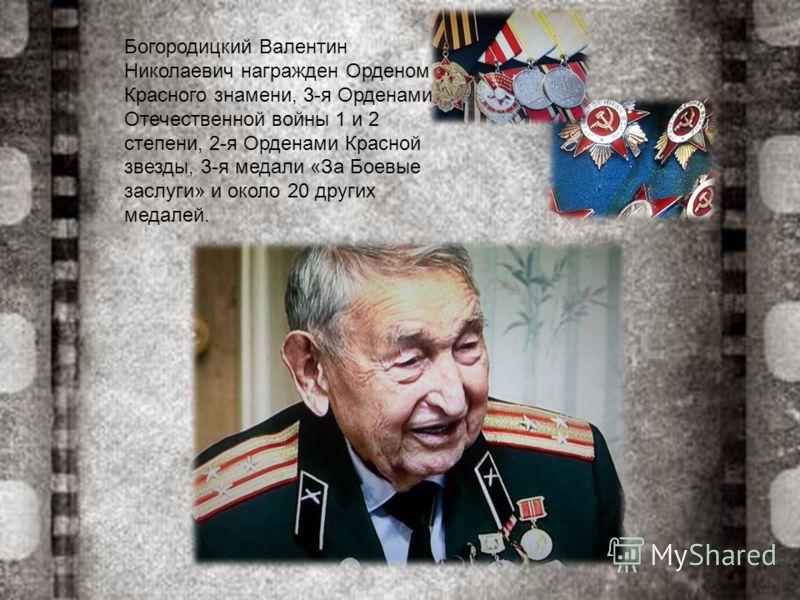 Богородицкий Валентин Николаевич награжден Орденом Красного знамени, 3-я Орденами Отечественной войны 1 и 2 степени, 2-я Орденами Красной звезды, 3-я медали «За Боевые заслуги» и около 20 других медалей.