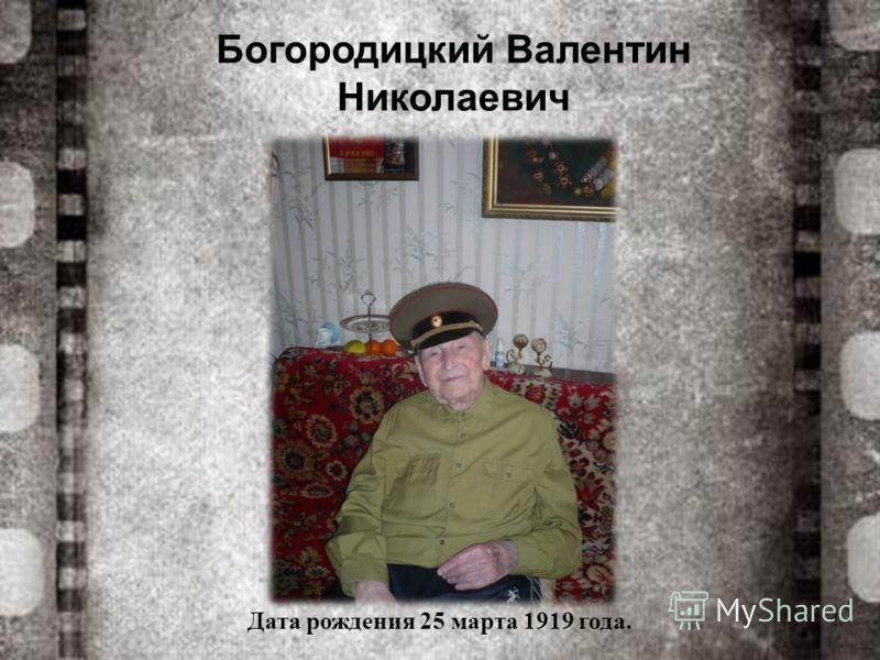 Богородицкий Валентин Николаевич Дата рождения 25 марта 1919 года.
