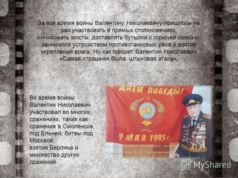 Во время войны Валентин Николаевич участвовал во многих сражениях, таких как сражения в Смоленске, под Ельней, битвы под Москвой, взятия Берлина и множество других сражений. За все время войны Валентину Николаевичу пришлось не раз участвовать в прямы