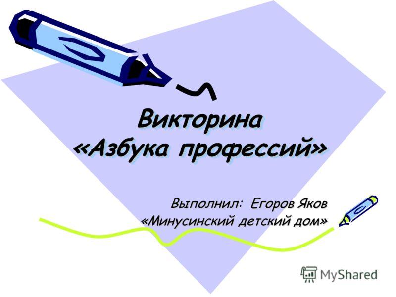Викторина «Азбука профессий» Выполнил: Егоров Яков «Минусинский детский дом»