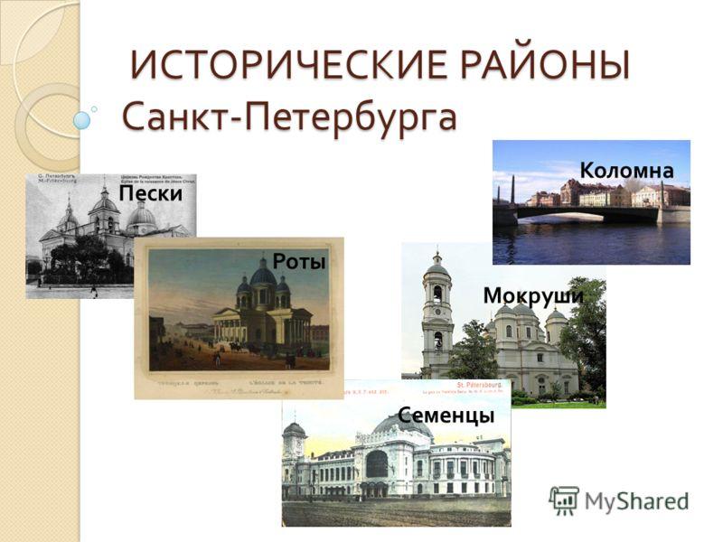 ИСТОРИЧЕСКИЕ РАЙОНЫ Санкт - Петербурга ИСТОРИЧЕСКИЕ РАЙОНЫ Санкт - Петербурга Коломна Пески Роты Мокруши Семенцы