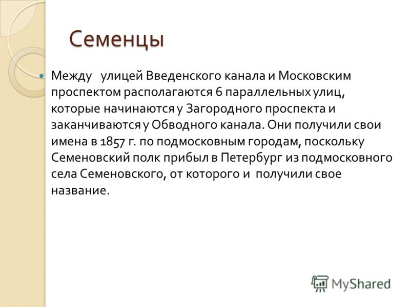 Семенцы Между улицей Введенского канала и Московским проспектом располагаются 6 параллельных улиц, которые начинаются у Загородного проспекта и заканчиваются у Обводного канала. Они получили свои имена в 1857 г. по подмосковным городам, поскольку Сем