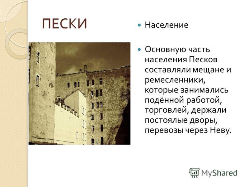 ПЕСКИ Население Основную часть населения Песков составляли мещане и ремесленники, которые занимались подённой работой, торговлей, держали постоялые дворы, перевозы через Неву.