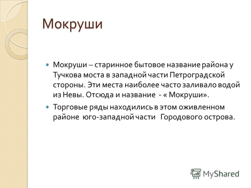 Мокруши Мокруши – старинное бытовое название района у Тучкова моста в западной части Петроградской стороны. Эти места наиболее часто заливало водой из Невы. Отсюда и название - « Мокруши ». Торговые ряды находились в этом оживленном районе юго - запа
