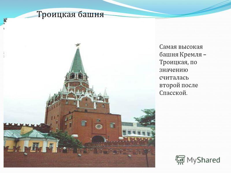Троицкая башня Самая высокая башня Кремля – Троицкая, по значению считалась второй после Спасской.