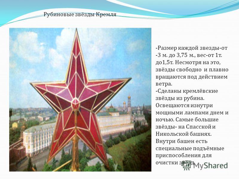 Рубиновые звёзды Кремля -Размер каждой звезды - от - 3 м. до 3,75 м., вес - от 1 т. до 1,5 т. Несмотря на это, звёзды свободно и плавно вращаются под действием ветра. -Сделаны кремлёвские звёзды из рубина. Освещаются изнутри мощными лампами днем и но