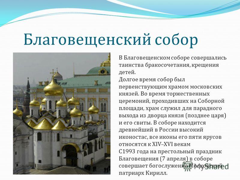 Благовещенский собор В Благовещенском соборе совершались таинства бракосочетания, крещения детей. Долгое время собор был первенствующим храмом московских князей. Во время торжественных церемоний, проходивших на Соборной площади, храм служил для парад