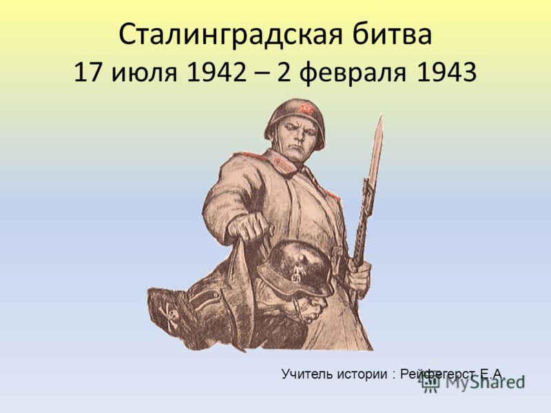 Сталинградская битва 17 июля 1942 – 2 февраля 1943 Учитель истории : Рейфегерст Е.А.