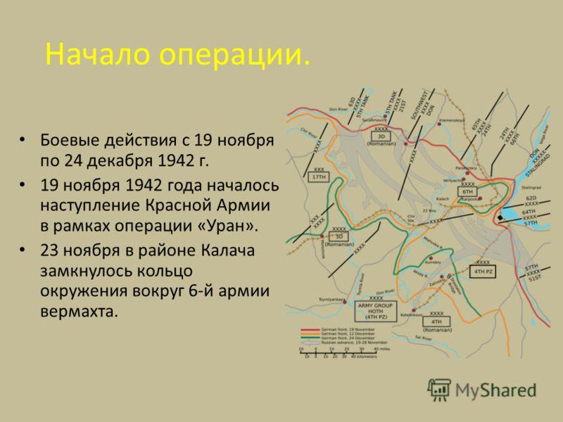 Начало операции. Боевые действия с 19 ноября по 24 декабря 1942 г. 19 ноября 1942 года началось наступление Красной Армии в рамках операции «Уран». 23 ноября в районе Калача замкнулось кольцо окружения вокруг 6-й армии вермахта.