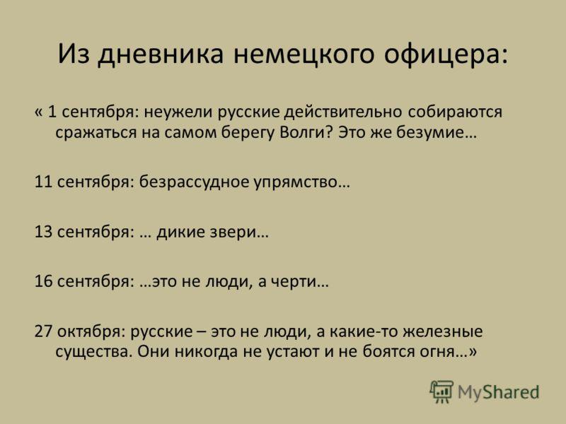 Из дневника немецкого офицера: « 1 сентября: неужели русские действительно собираются сражаться на самом берегу Волги? Это же безумие… 11 сентября: безрассудное упрямство… 13 сентября: … дикие звери… 16 сентября: …это не люди, а черти… 27 октября: ру