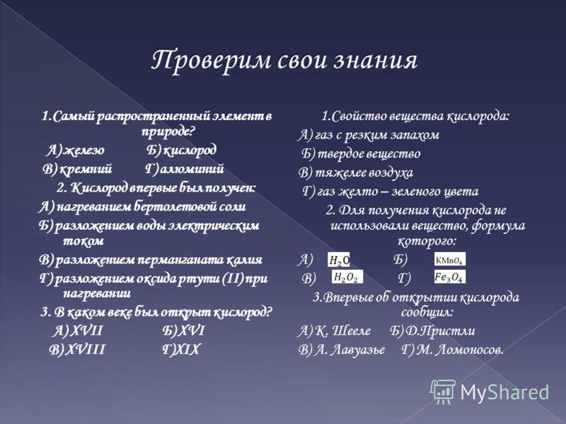 1.Самый распространенный элемент в природе? А) железо Б) кислород В) кремний Г) алюминий 2. Кислород впервые был получен: А) нагреванием бертолетовой соли Б) разложением воды электрическим током В) разложением перманганата калия Г) разложением оксида