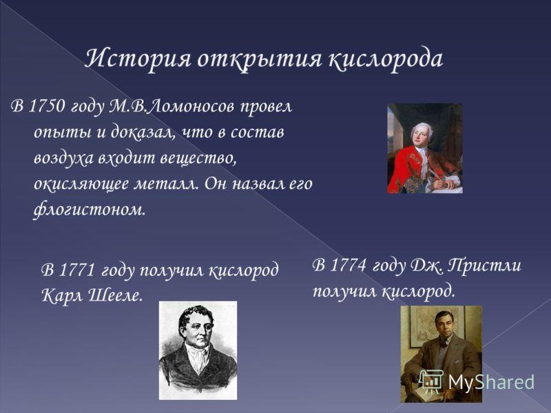 В 1750 году М.В.Ломоносов провел опыты и доказал, что в состав воздуха входит вещество, окисляющее металл. Он назвал его флогистоном. В 1774 году Дж. Пристли получил кислород. В 1771 году получил кислород Карл Шееле.