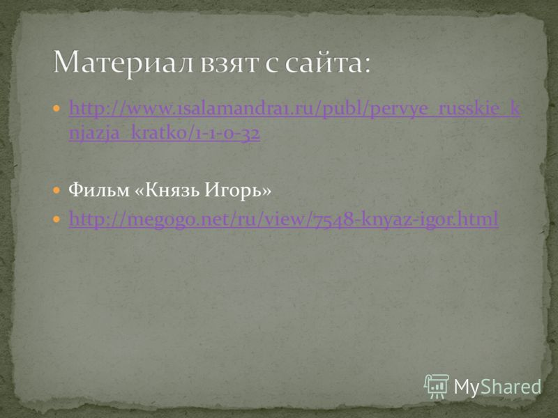 http://www.1salamandra1.ru/publ/pervye_russkie_k njazja_kratko/1-1-0-32 http://www.1salamandra1.ru/publ/pervye_russkie_k njazja_kratko/1-1-0-32 Фильм «Князь Игорь» http://megogo.net/ru/view/7548-knyaz-igor.html