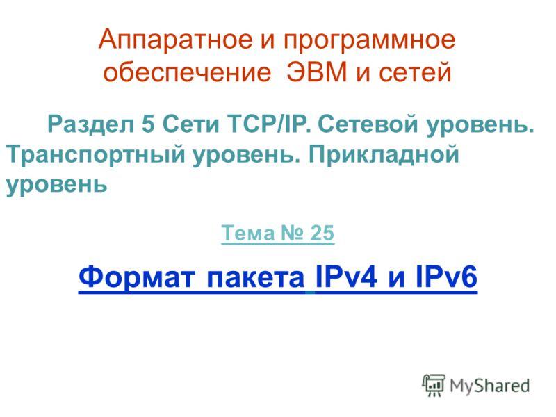 Аппаратное и программное обеспечение ЭВМ и сетей Тема 25 Формат пакета IPv4 и IPv6 Раздел 5 Сети TCP/IP. Сетевой уровень. Транспортный уровень. Прикладной уровень