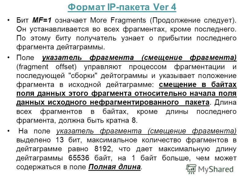 Формат IP-пакета Ver 4 Бит MF=1 означает More Fragments (Продолжение следует). Он устанавливается во всех фрагментах, кроме последнего. По этому биту получатель узнает о прибытии последнего фрагмента дейтаграммы. Поле указатель фрагмента (смещение фр