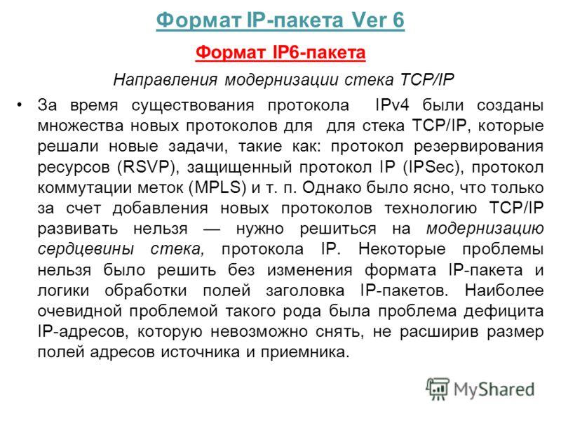 Формат IP-пакета Ver 6 Формат IP6-пакета Направления модернизации стека TCP/IP За время существования протокола IPv4 были созданы множества новых протоколов для для стека TCP/IP, которые решали новые задачи, такие как: протокол резервирования ресурсо
