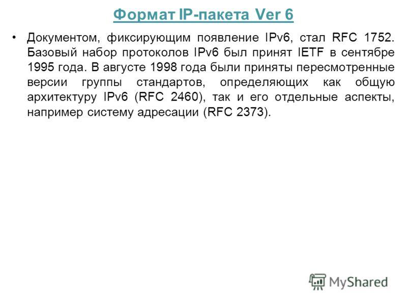 Формат IP-пакета Ver 6 Документом, фиксирующим появление IPv6, стал RFC 1752. Базовый набор протоколов IPv6 был принят IETF в сентябре 1995 года. В августе 1998 года были приняты пересмотренные версии группы стандартов, определяющих как общую архитек