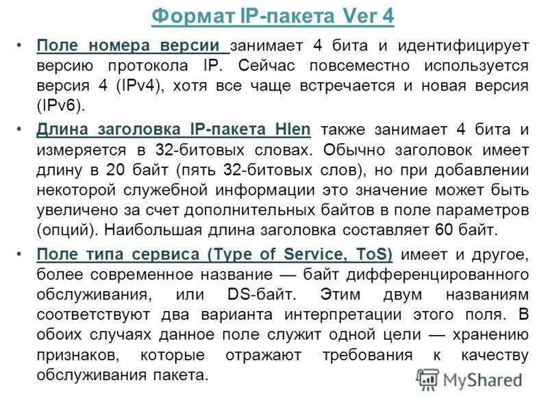 Формат IP-пакета Ver 4 Поле номера версии занимает 4 бита и идентифицирует версию протокола IP. Сейчас повсеместно используется версия 4 (IPv4), хотя все чаще встречается и новая версия (IPv6). Длина заголовка IP-пакета Hlen также занимает 4 бита и и
